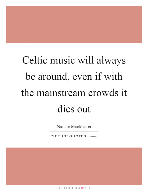 Celtic music will always be around, even if with the mainstream crowds it dies out Picture Quote #1