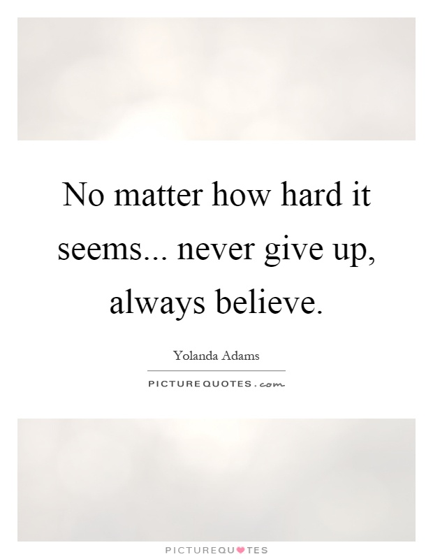 No matter how hard it seems... never give up, always believe Picture Quote #1