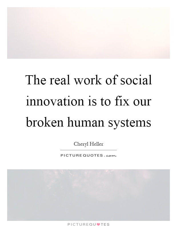 The real work of social innovation is to fix our broken human systems Picture Quote #1