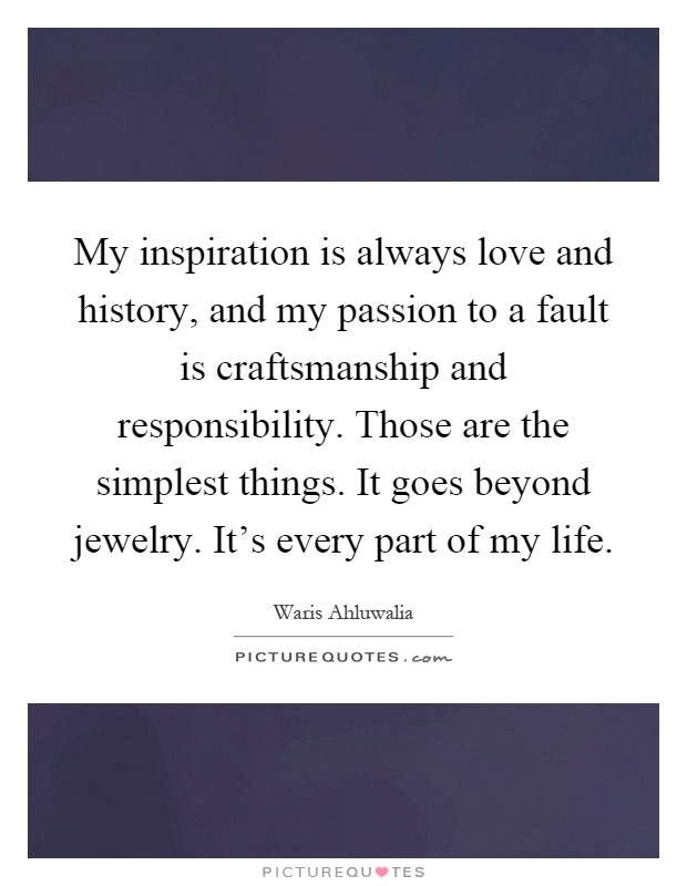 My inspiration is always love and history, and my passion to a fault is craftsmanship and responsibility. Those are the simplest things. It goes beyond jewelry. It's every part of my life Picture Quote #1