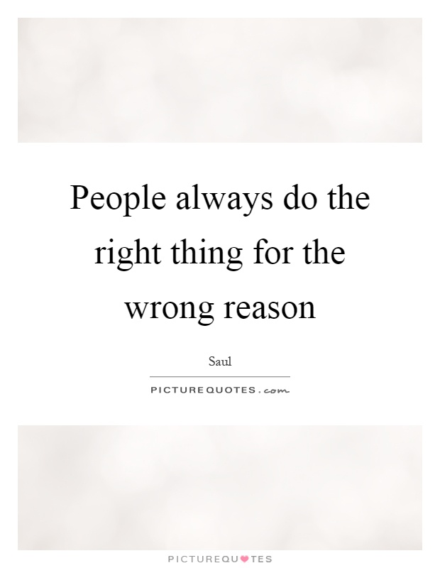 People always do the right thing for the wrong reason Picture Quote #1