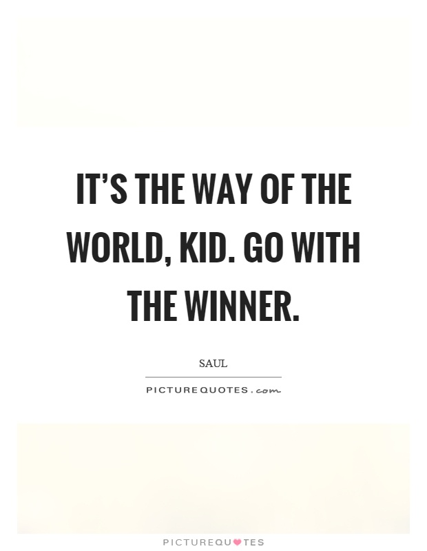 It's the way of the world, kid. Go with the winner Picture Quote #1
