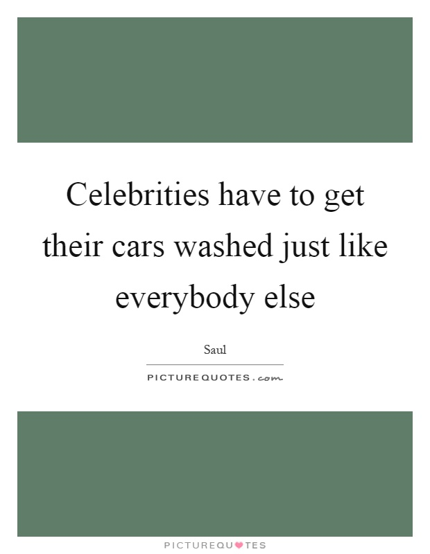 Celebrities have to get their cars washed just like everybody else Picture Quote #1