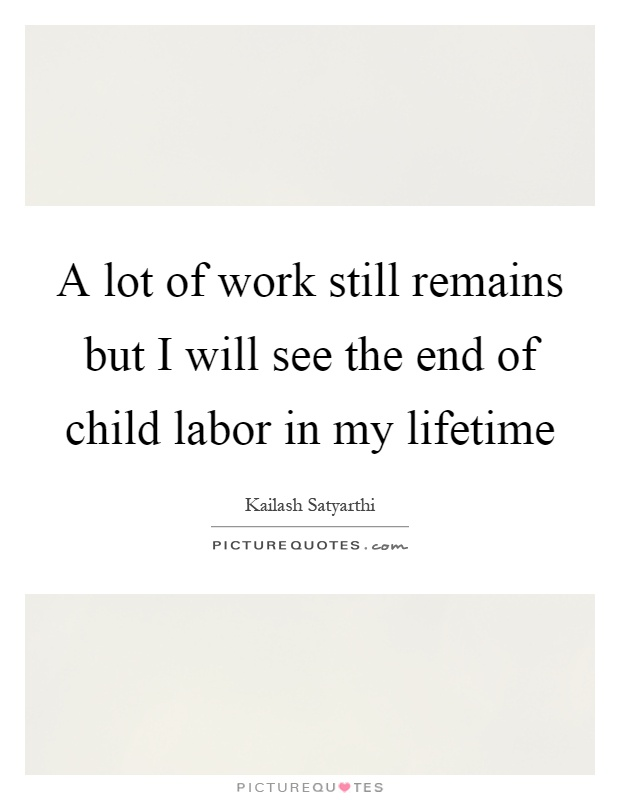 A lot of work still remains but I will see the end of child labor in my lifetime Picture Quote #1