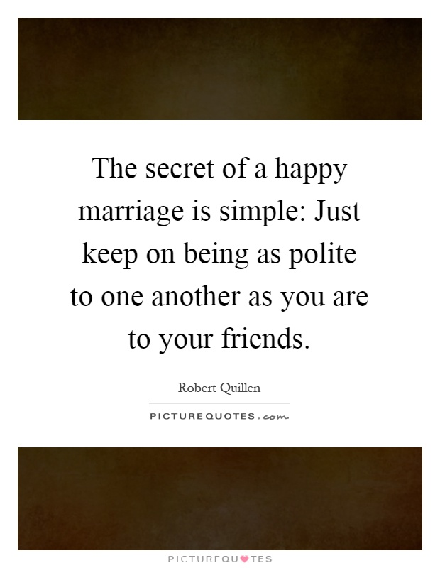 The secret of a happy marriage is simple: Just keep on being as polite to one another as you are to your friends Picture Quote #1