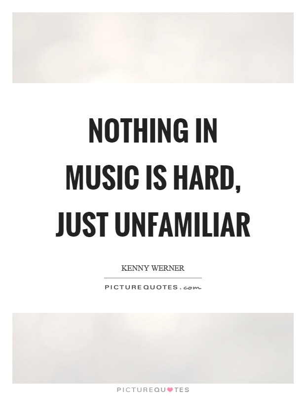 Nothing in music is hard, just unfamiliar Picture Quote #1