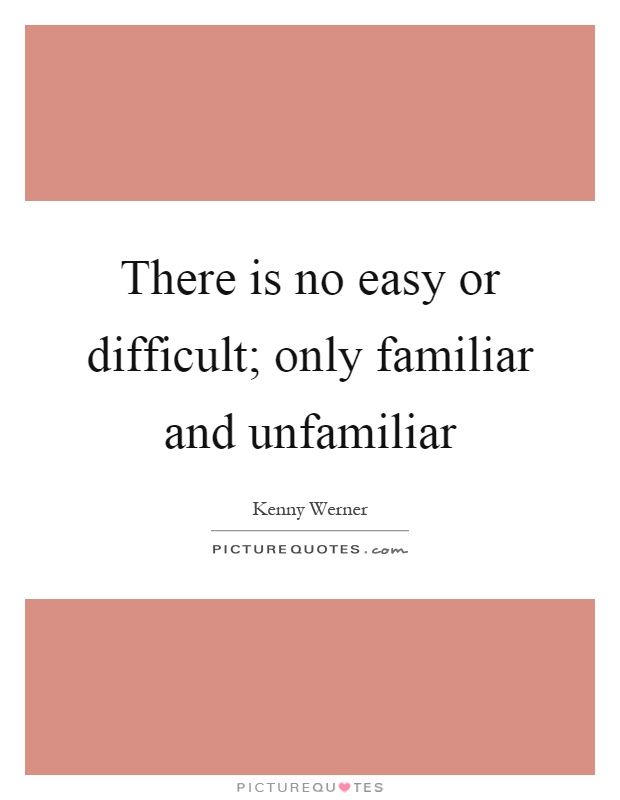 There is no easy or difficult; only familiar and unfamiliar Picture Quote #1
