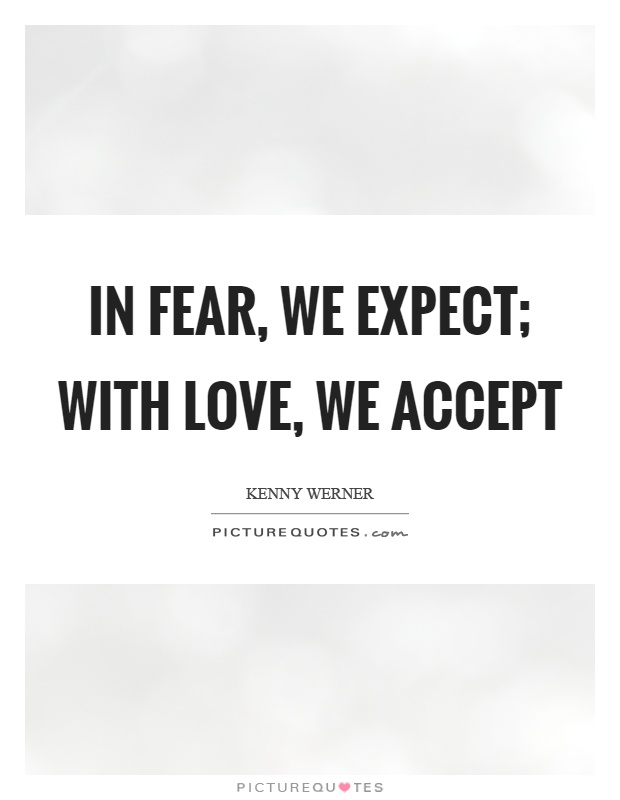 In fear, we expect; with love, we accept Picture Quote #1