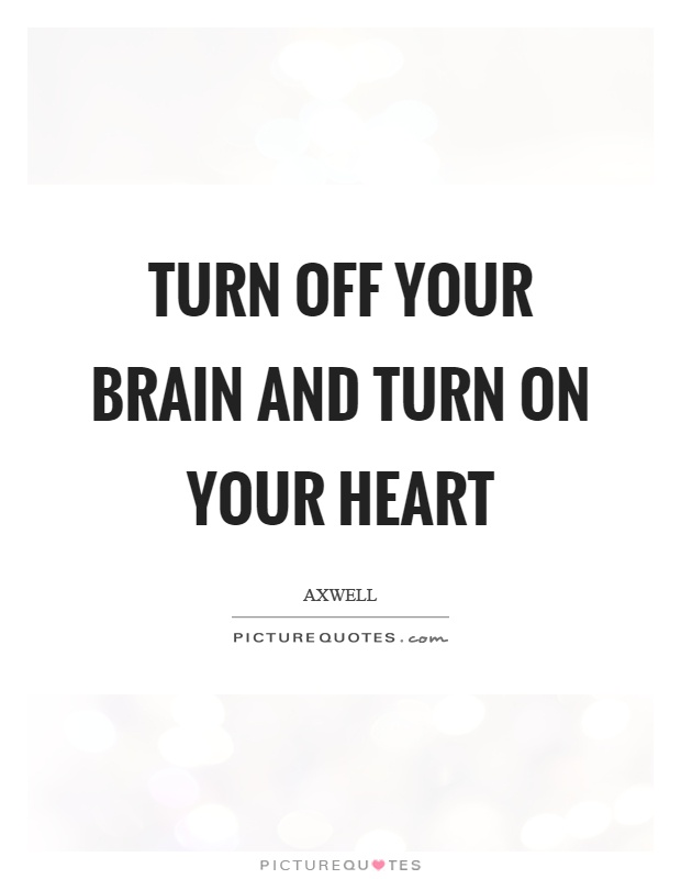 Turn off your brain and turn on your heart Picture Quote #1