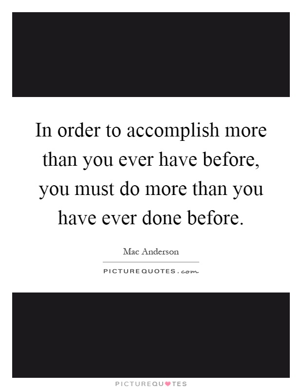 In order to accomplish more than you ever have before, you must do more than you have ever done before Picture Quote #1