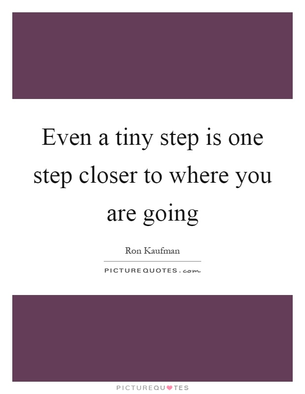 Even a tiny step is one step closer to where you are going Picture Quote #1