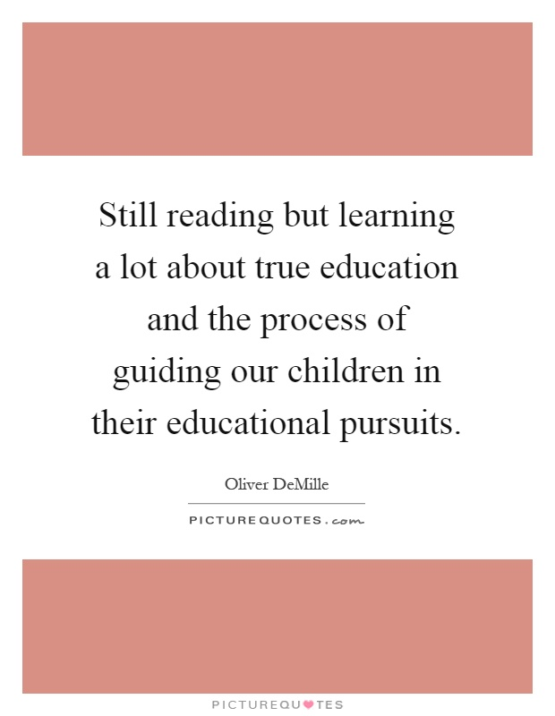 Still reading but learning a lot about true education and the process of guiding our children in their educational pursuits Picture Quote #1