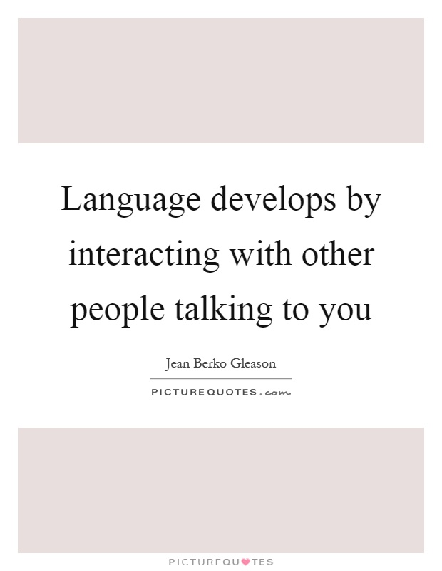 Language develops by interacting with other people talking to you Picture Quote #1