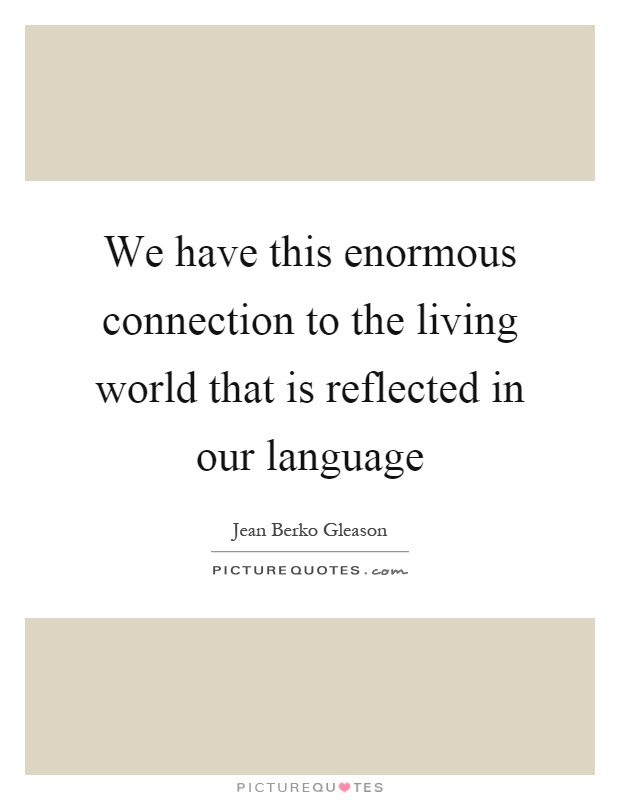 We have this enormous connection to the living world that is reflected in our language Picture Quote #1