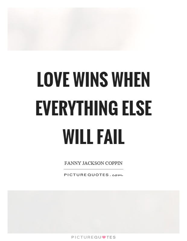 Quotes About Love Wins : Love wins when everything else will fail