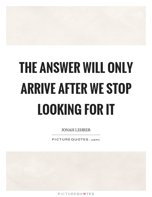 The answer will only arrive after we stop looking for it Picture Quote #1