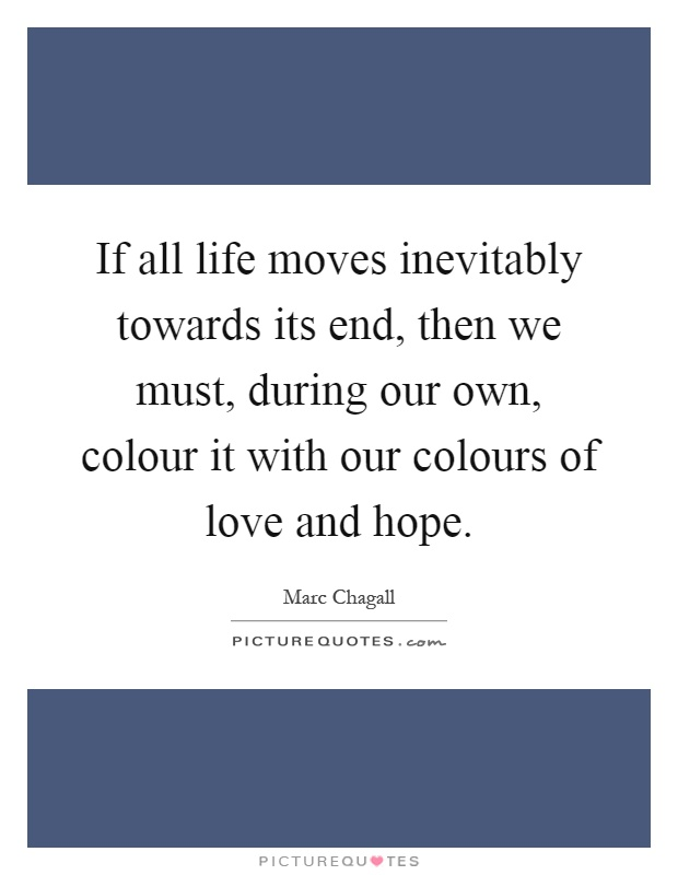 If all life moves inevitably towards its end, then we must, during our own, colour it with our colours of love and hope Picture Quote #1