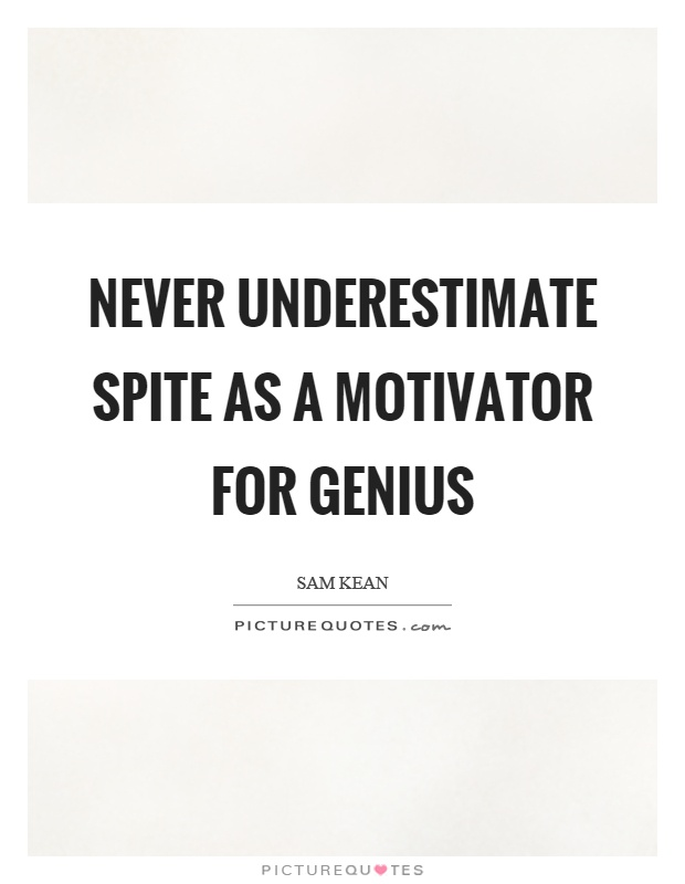 Never underestimate spite as a motivator for genius Picture Quote #1