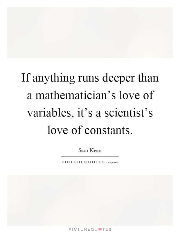 If anything runs deeper than a mathematician's love of variables, it's a scientist's love of constants Picture Quote #1