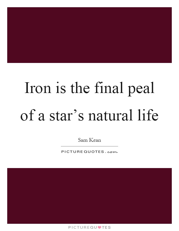 Iron is the final peal of a star's natural life Picture Quote #1
