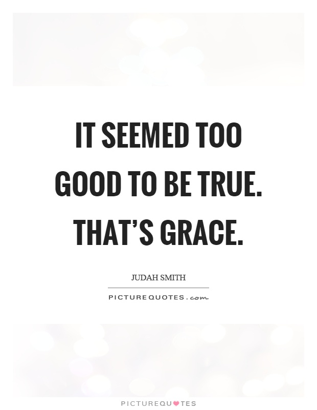 It seemed too good to be true. That's grace Picture Quote #1