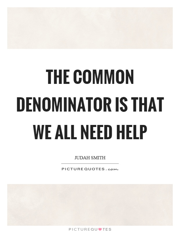 The common denominator is that we all need help Picture Quote #1