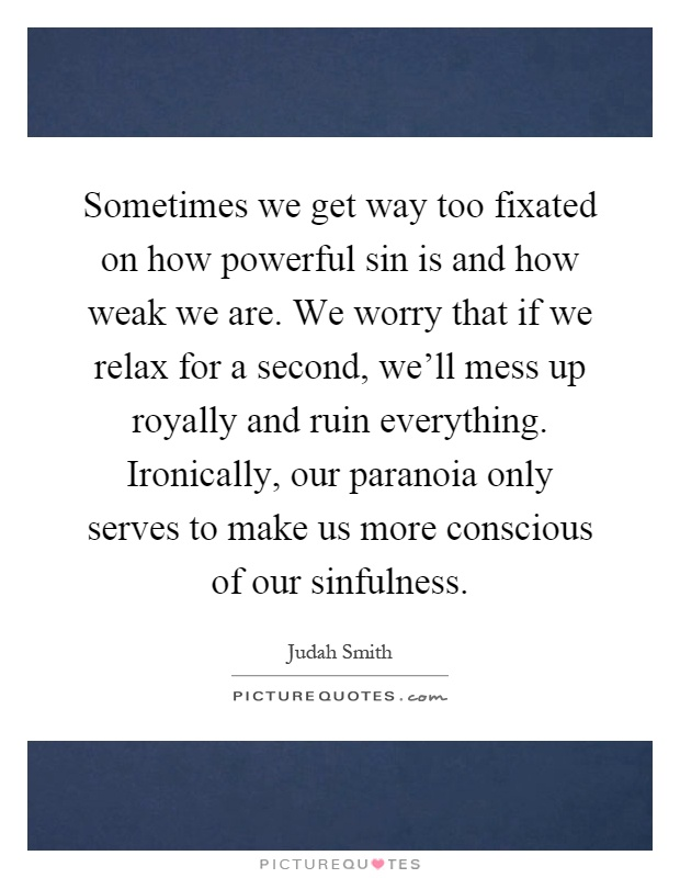 Sometimes we get way too fixated on how powerful sin is and how weak we are. We worry that if we relax for a second, we'll mess up royally and ruin everything. Ironically, our paranoia only serves to make us more conscious of our sinfulness Picture Quote #1