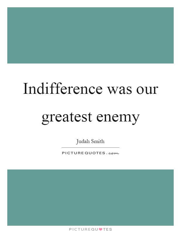 Indifference was our greatest enemy Picture Quote #1
