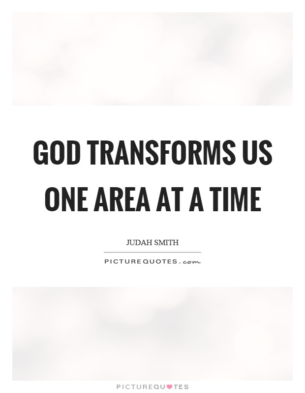 God transforms us one area at a time Picture Quote #1