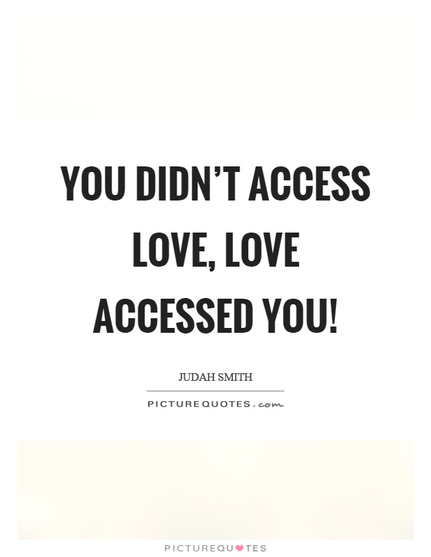 You didn't access love, love accessed you! Picture Quote #1