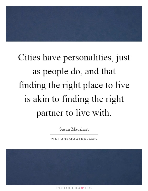 Cities have personalities, just as people do, and that finding the right place to live is akin to finding the right partner to live with Picture Quote #1