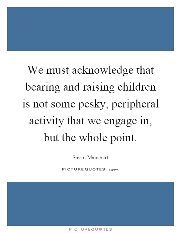 We must acknowledge that bearing and raising children is not some pesky, peripheral activity that we engage in, but the whole point Picture Quote #1