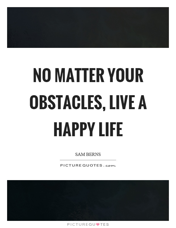No matter your obstacles, live a happy life Picture Quote #1