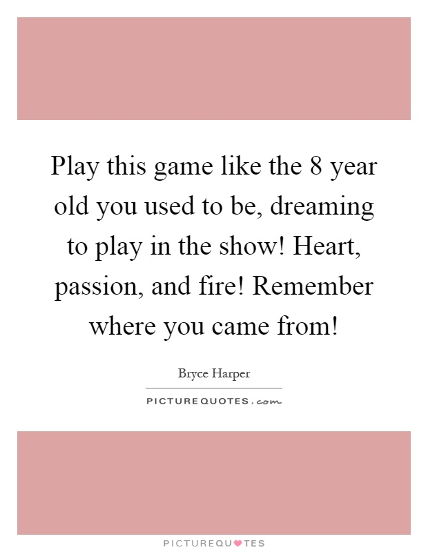 Play this game like the 8 year old you used to be, dreaming to play in the show! Heart, passion, and fire! Remember where you came from! Picture Quote #1