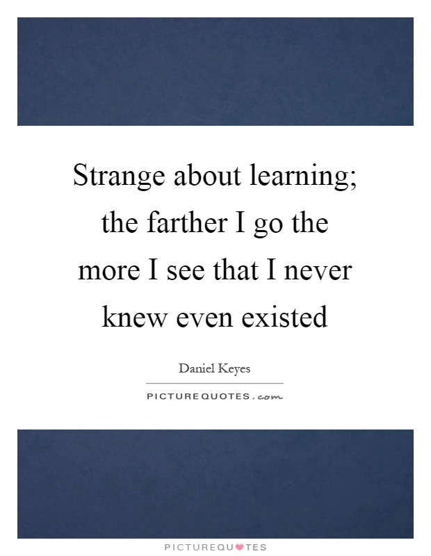 Strange about learning; the farther I go the more I see that I never knew even existed Picture Quote #1