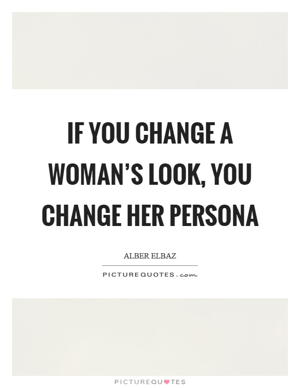 If you change a woman's look, you change her persona Picture Quote #1
