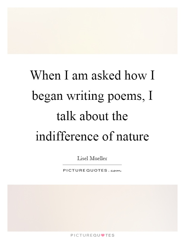 When I am asked how I began writing poems, I talk about the indifference of nature Picture Quote #1