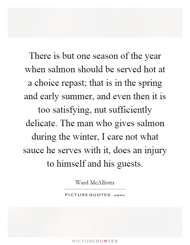 There is but one season of the year when salmon should be served hot at a choice repast; that is in the spring and early summer, and even then it is too satisfying, nut sufficiently delicate. The man who gives salmon during the winter, I care not what sauce he serves with it, does an injury to himself and his guests Picture Quote #1
