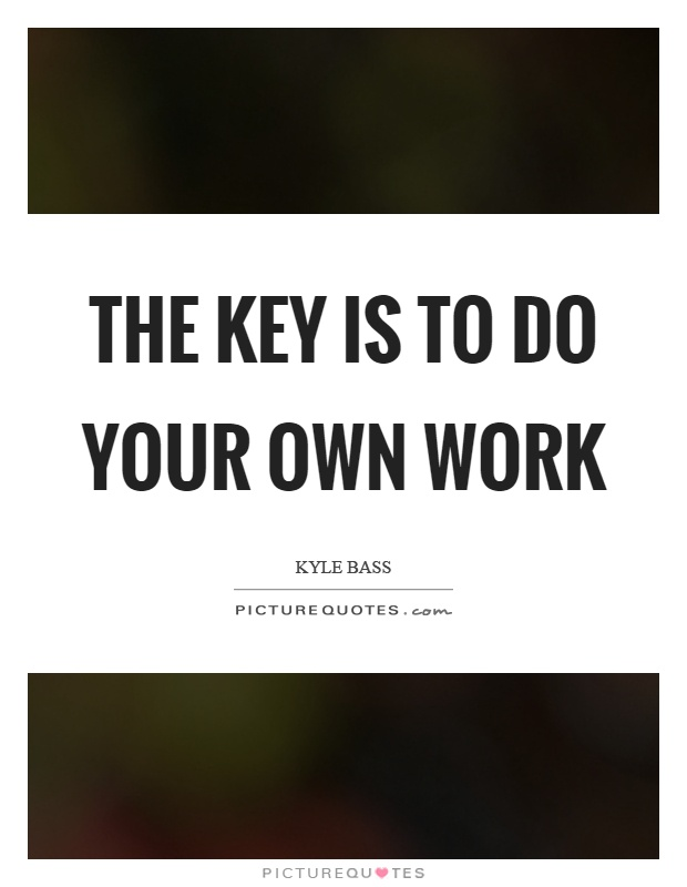 The key is to do your own work Picture Quote #1