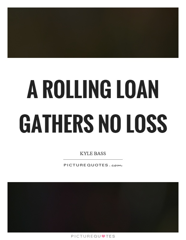 A rolling loan gathers no loss Picture Quote #1