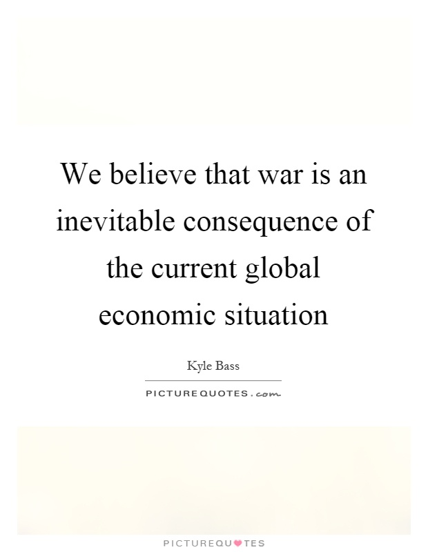 We believe that war is an inevitable consequence of the current global economic situation Picture Quote #1