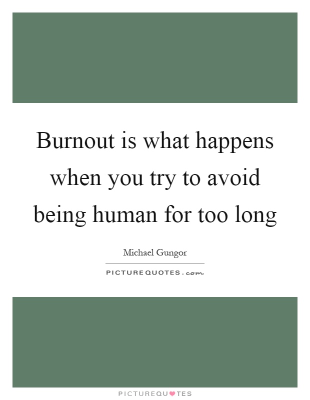 Burnout is what happens when you try to avoid being human for too long Picture Quote #1