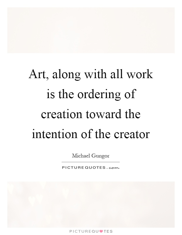 Art, along with all work is the ordering of creation toward the intention of the creator Picture Quote #1
