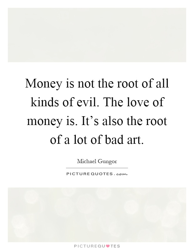 love money root all evil essay Money is the root of all evil essay - leave behind those sleepless  fred: the  messenger summary write research, hypnosis is the is the love.