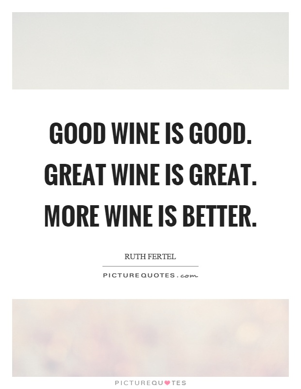 Good wine is good. Great wine is great. More wine is better Picture Quote #1