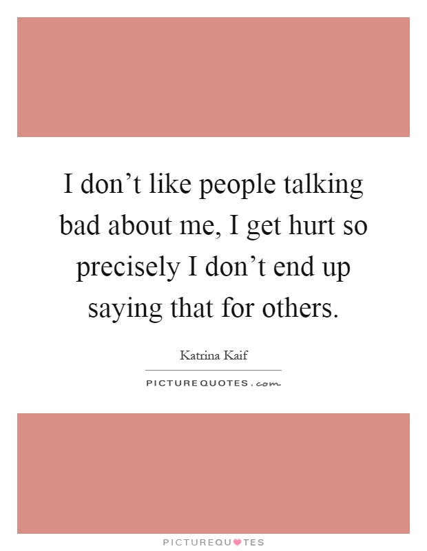I don't like people talking bad about me, I get hurt so precisely I don't end up saying that for others Picture Quote #1