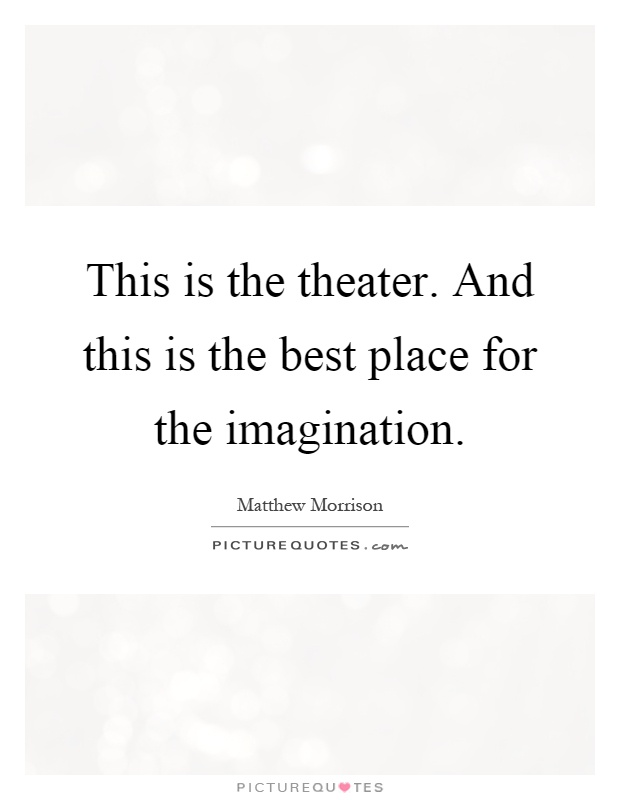 This is the theater. And this is the best place for the imagination Picture Quote #1