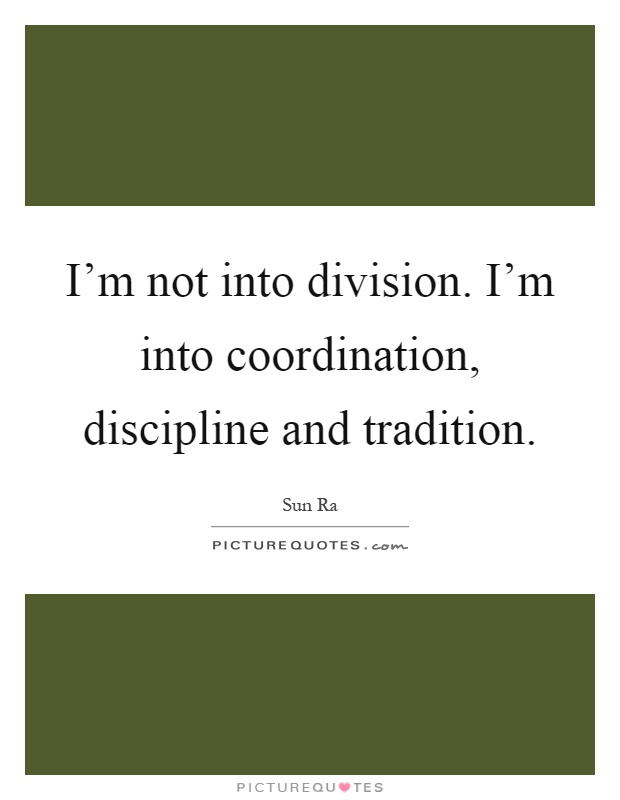 I'm not into division. I'm into coordination, discipline and tradition Picture Quote #1