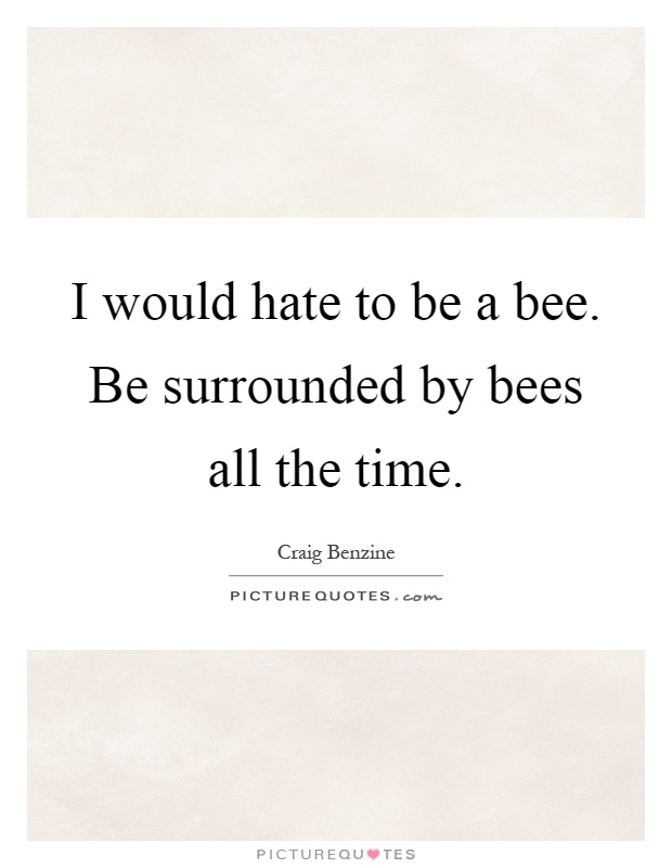 I would hate to be a bee. Be surrounded by bees all the time Picture Quote #1
