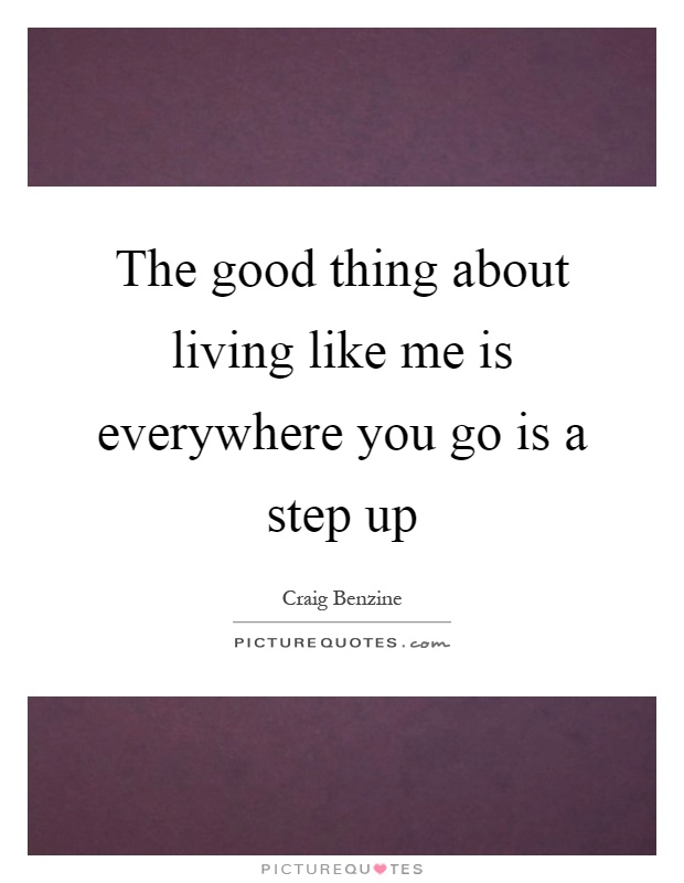 The good thing about living like me is everywhere you go is a step up Picture Quote #1